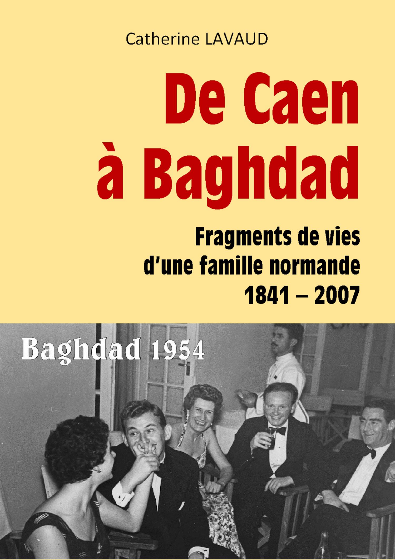 DE CAEN A BAGHDAD - FRAGMENTS DE VIES D'UNE FAMILLE NORMANDE 1841-2007