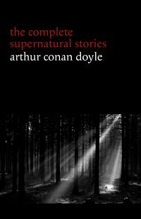 Arthur Conan Doyle: The Complete Supernatural Stories (20+ tales of horror and mystery: Lot No. 249, The Captain of the Polestar, The Brown Hand, The Parasite, The Silver Hatchet...)