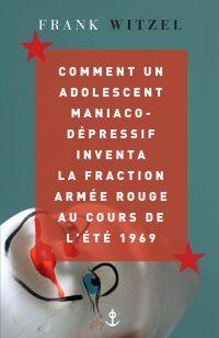 Comment un adolescent maniaco-dépressif inventa la Fraction Armée Rouge au cours de l'été 1969